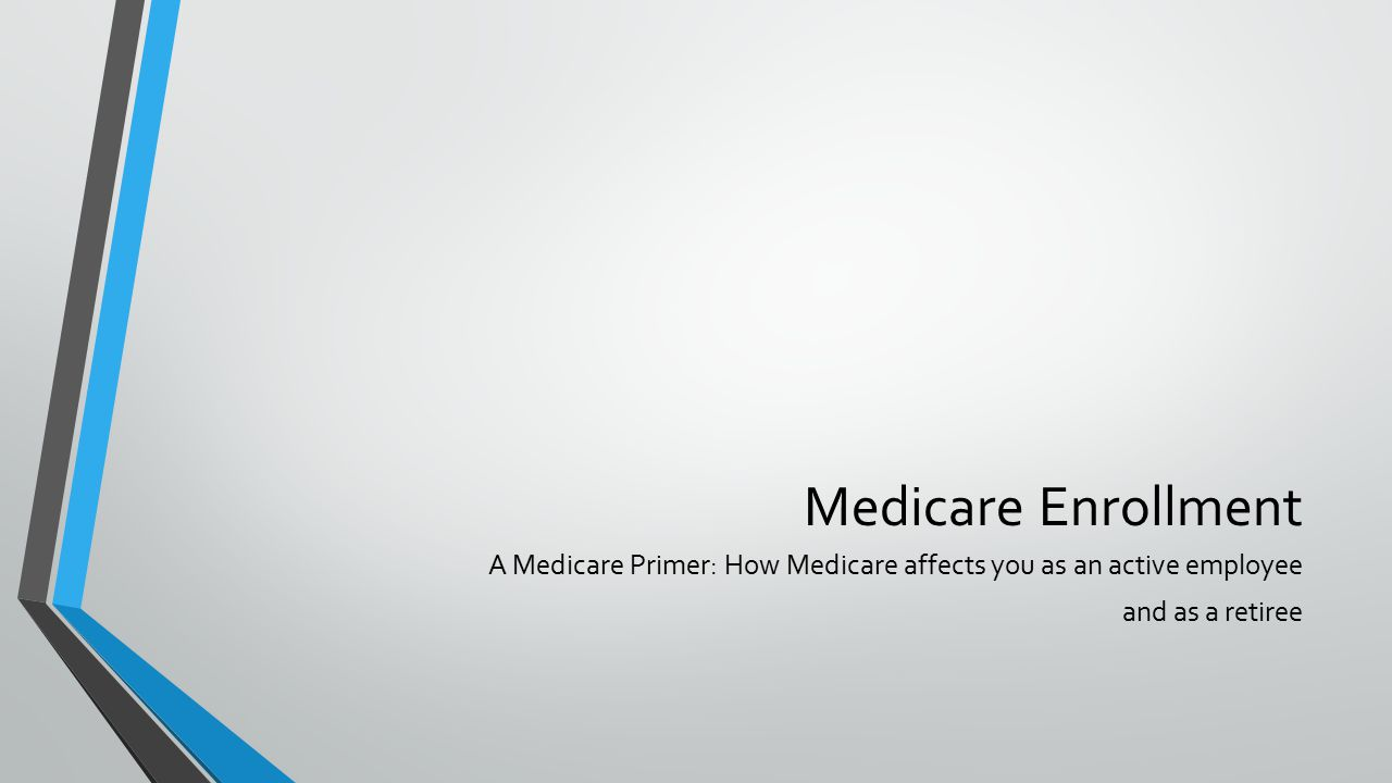 Medicare Enrollment A Medicare Primer: How Medicare affects you as an active employee and as a retiree