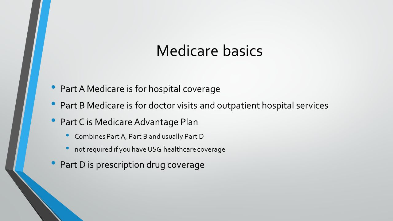 Medicare basics Part A Medicare is for hospital coverage Part B Medicare is for doctor visits and outpatient hospital services Part C is Medicare Advantage Plan Combines Part A, Part B and usually Part D not required if you have USG healthcare coverage Part D is prescription drug coverage
