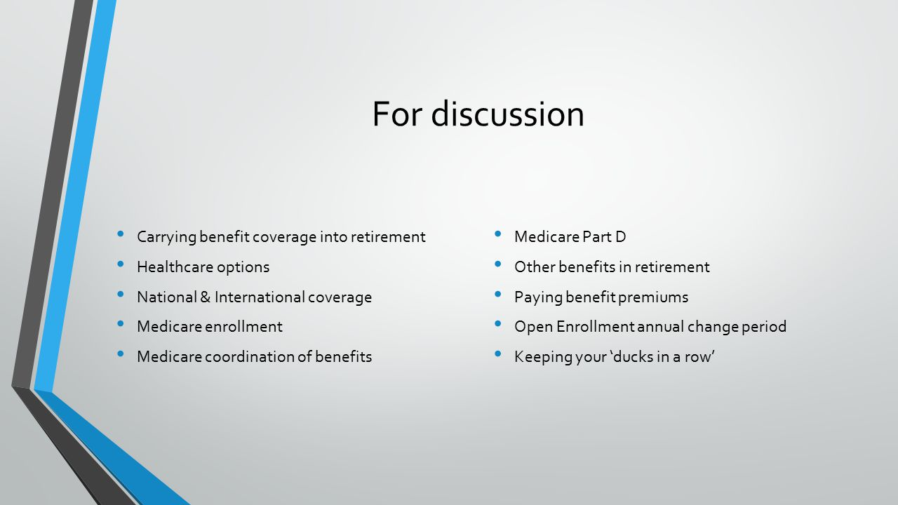 For discussion C arrying benefit coverage into retirement H ealthcare options N ational & International coverage M edicare enrollment M edicare coordination of benefits M edicare Part D O ther benefits in retirement P aying benefit premiums O pen Enrollment annual change period K eeping your 'ducks in a row'