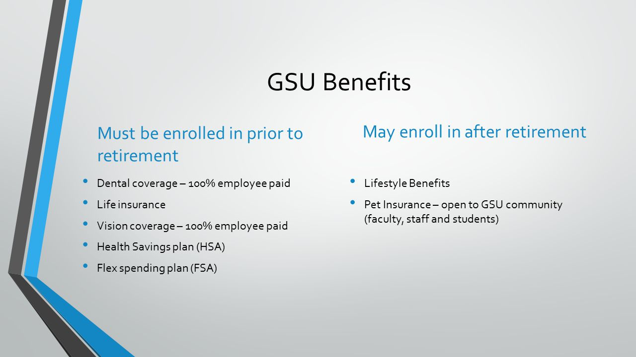 GSU Benefits Must be enrolled in prior to retirement Dental coverage – 100% employee paid Life insurance Vision coverage – 100% employee paid Health Savings plan (HSA) Flex spending plan (FSA) May enroll in after retirement Lifestyle Benefits Pet Insurance – open to GSU community (faculty, staff and students)