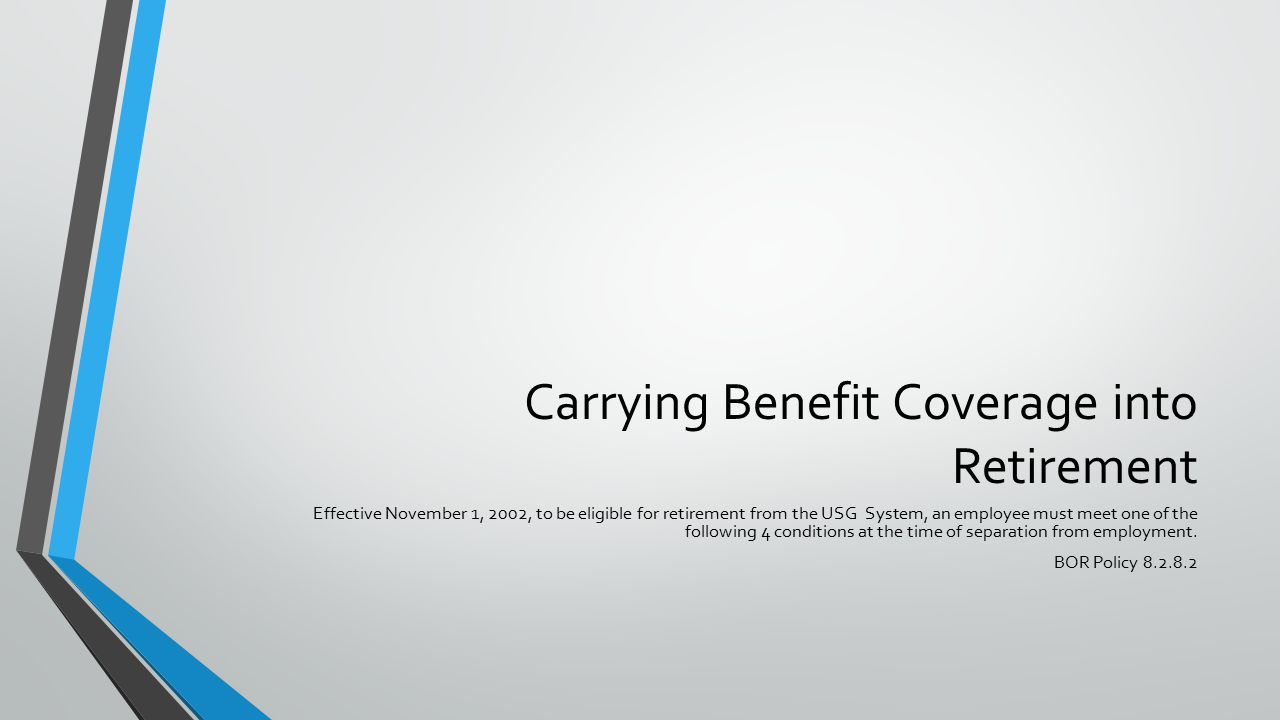 Carrying Benefit Coverage into Retirement Effective November 1, 2002, to be eligible for retirement from the USG System, an employee must meet one of the following 4 conditions at the time of separation from employment.