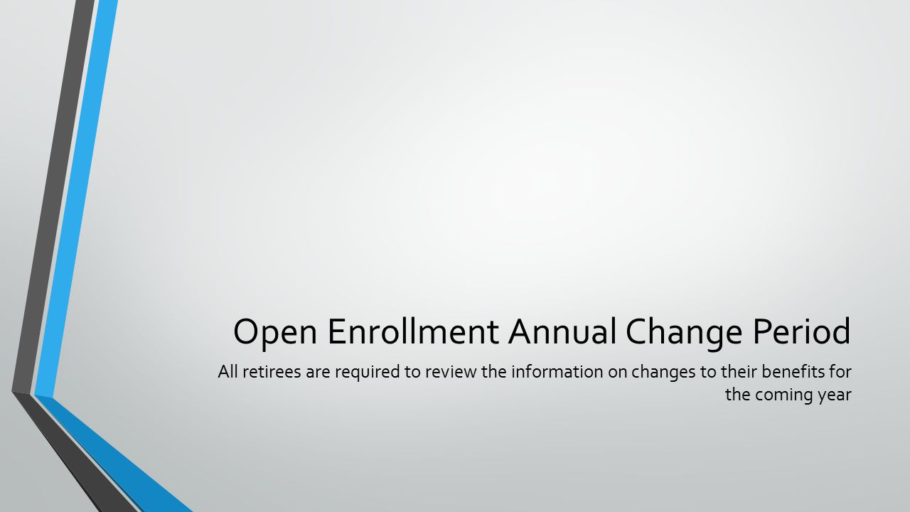 Open Enrollment Annual Change Period All retirees are required to review the information on changes to their benefits for the coming year