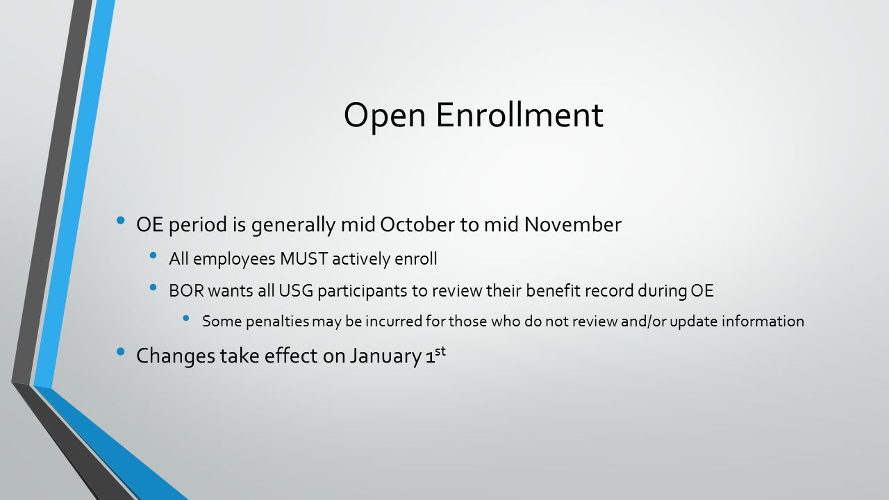 Open Enrollment OE period is generally mid October to mid November All employees MUST actively enroll BOR wants all USG participants to review their benefit record during OE Some penalties may be incurred for those who do not review and/or update information Changes take effect on January 1 st