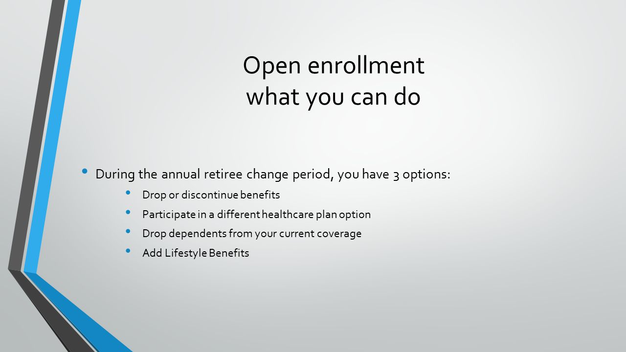 Open enrollment what you can do During the annual retiree change period, you have 3 options: Drop or discontinue benefits Participate in a different healthcare plan option Drop dependents from your current coverage Add Lifestyle Benefits
