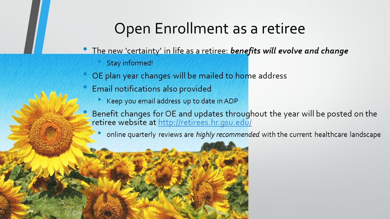 Open Enrollment as a retiree The new 'certainty' in life as a retiree: benefits will evolve and change Stay informed.
