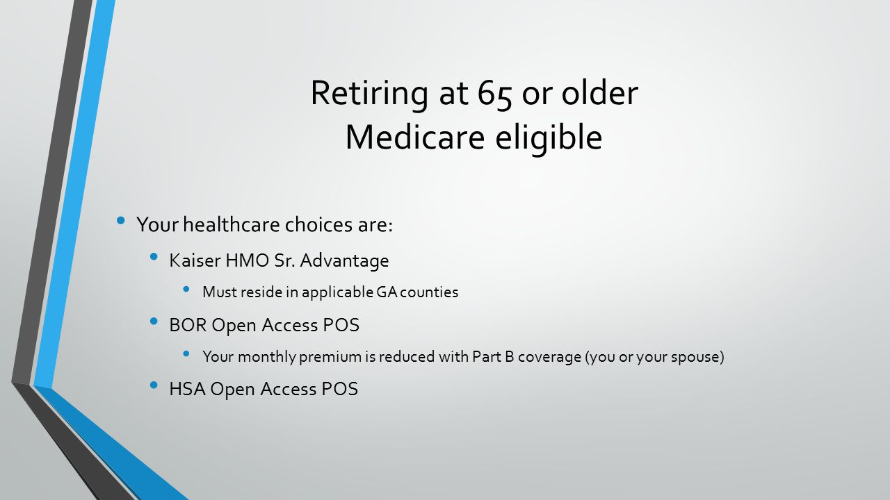 Retiring at 65 or older Medicare eligible Your healthcare choices are: Kaiser HMO Sr.