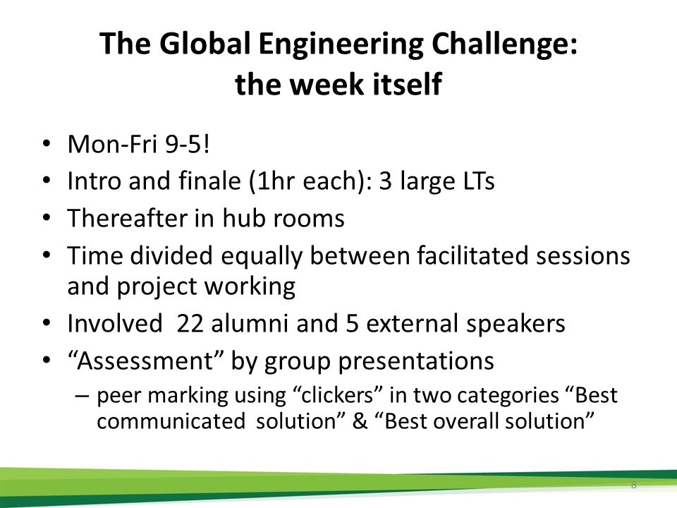 The Global Engineering Challenge: the week itself Mon-Fri 9-5! Intro and finale (1hr each): 3 large LTs Thereafter in hub rooms Time divided equally b