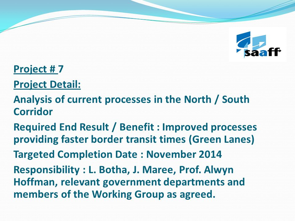 Project # 7 Project Detail: Analysis of current processes in the North / South Corridor Required End Result / Benefit : Improved processes providing faster border transit times (Green Lanes) Targeted Completion Date : November 2014 Responsibility : L.