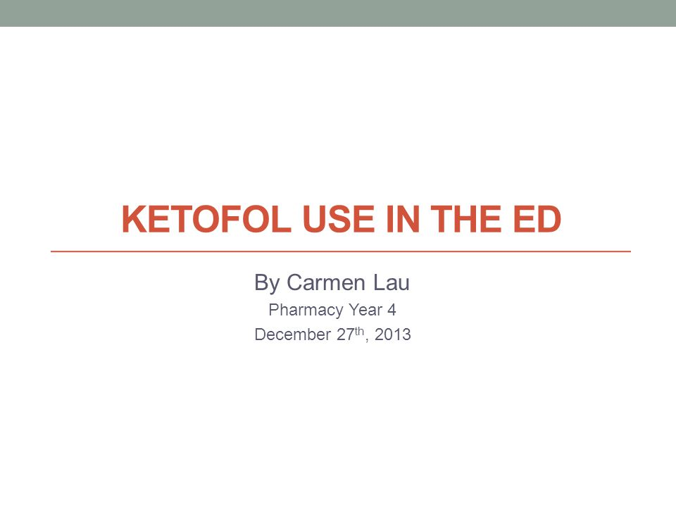 KETOFOL USE IN THE ED By Carmen Lau Pharmacy Year 4 December 27 th, 2013