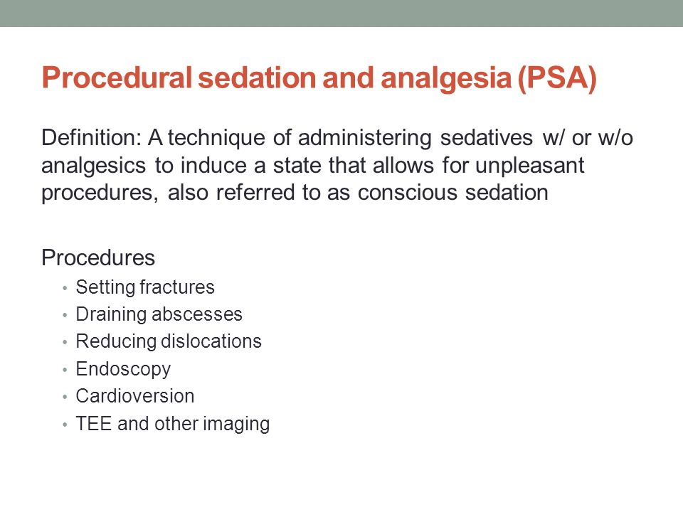 Procedural sedation and analgesia (PSA) Definition: A technique of administering sedatives w/ or w/o analgesics to induce a state that allows for unpleasant procedures, also referred to as conscious sedation Procedures Setting fractures Draining abscesses Reducing dislocations Endoscopy Cardioversion TEE and other imaging