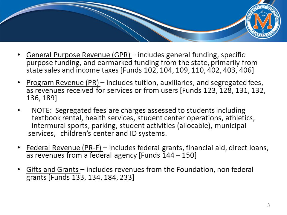 General Purpose Revenue (GPR) – includes general funding, specific purpose funding, and earmarked funding from the state, primarily from state sales and income taxes [Funds 102, 104, 109, 110, 402, 403, 406] Program Revenue (PR) – includes tuition, auxiliaries, and segregated fees, as revenues received for services or from users [Funds 123, 128, 131, 132, 136, 189] NOTE: Segregated fees are charges assessed to students including textbook rental, health services, student center operations, athletics, intermural sports, parking, student activities (allocable), municipal services, children's center and ID systems.