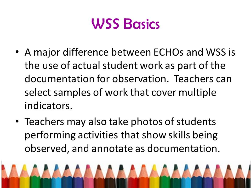 WSS Basics A major difference between ECHOs and WSS is the use of actual student work as part of the documentation for observation.