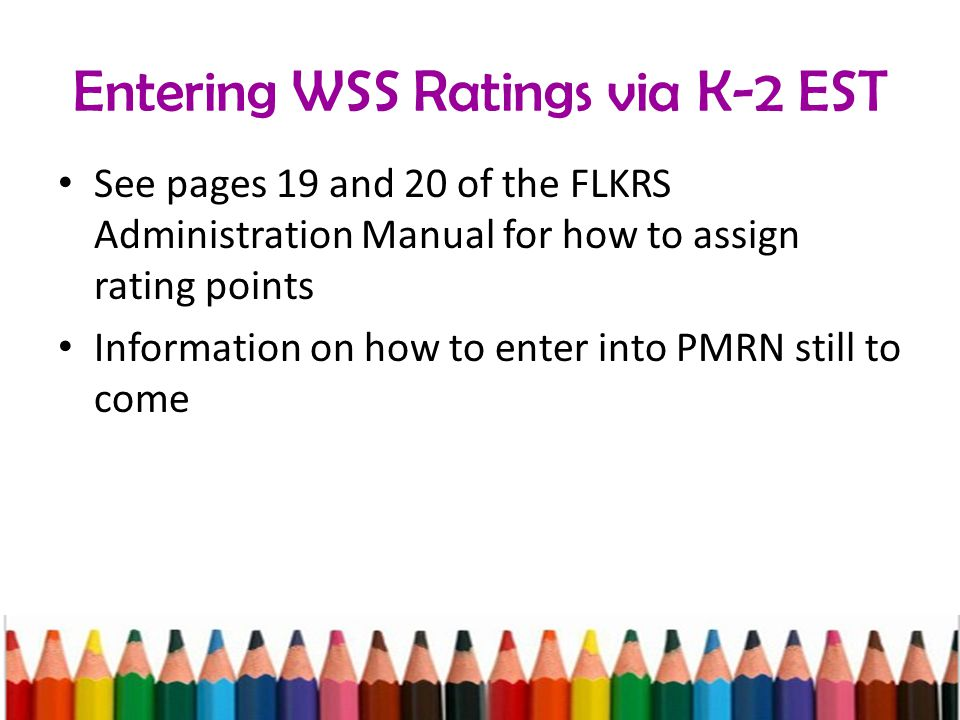 Entering WSS Ratings via K-2 EST See pages 19 and 20 of the FLKRS Administration Manual for how to assign rating points Information on how to enter into PMRN still to come