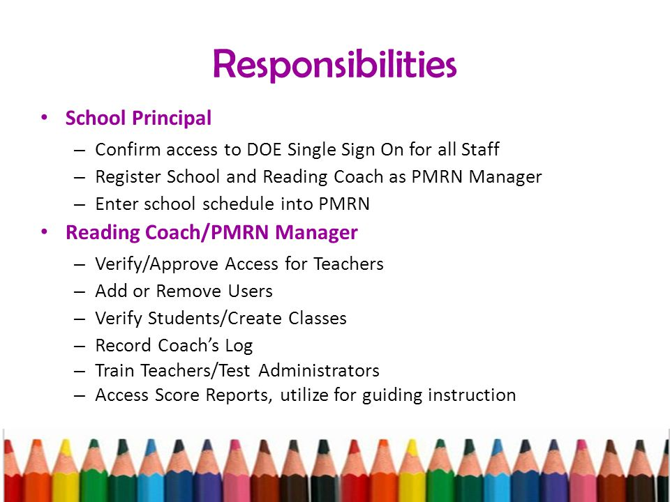 Responsibilities School Principal – Confirm access to DOE Single Sign On for all Staff – Register School and Reading Coach as PMRN Manager – Enter school schedule into PMRN Reading Coach/PMRN Manager – Verify/Approve Access for Teachers – Add or Remove Users – Verify Students/Create Classes – Record Coach's Log – Train Teachers/Test Administrators – Access Score Reports, utilize for guiding instruction