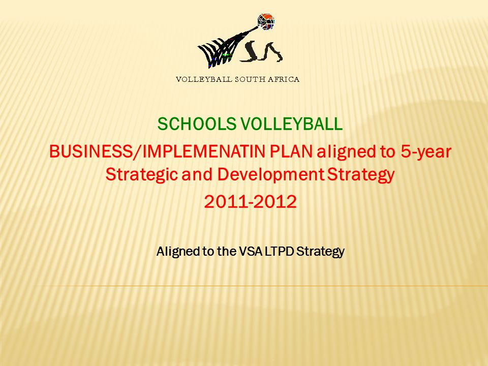 SCHOOLS VOLLEYBALL BUSINESS/IMPLEMENATIN PLAN aligned to 5-year Strategic and Development Strategy 2011-2012 Aligned to the VSA LTPD Strategy
