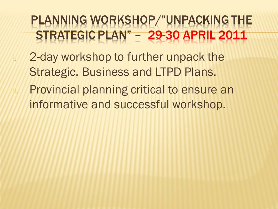 i. 2-day workshop to further unpack the Strategic, Business and LTPD Plans.