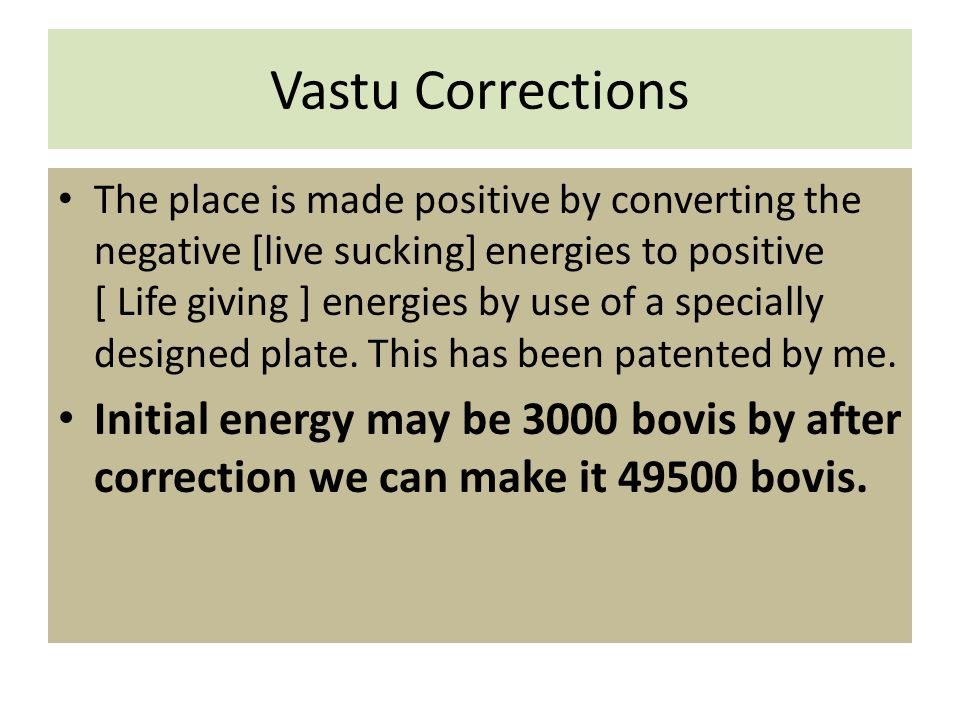 Vastu Corrections The place is made positive by converting the negative [live sucking] energies to positive [ Life giving ] energies by use of a specially designed plate.