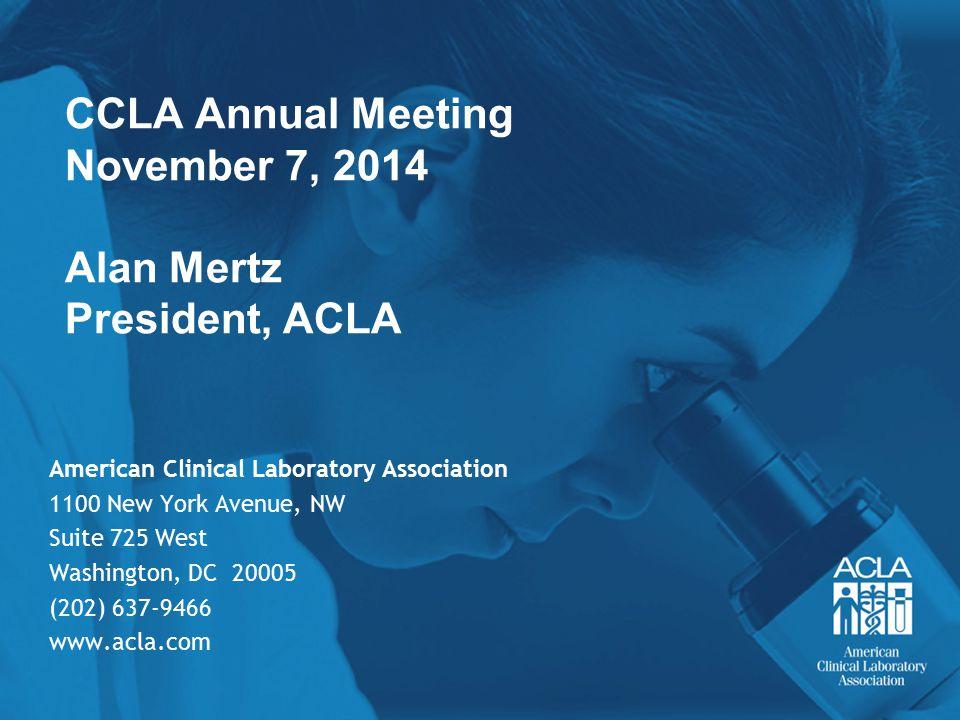 CCLA Annual Meeting November 7, 2014 Alan Mertz President, ACLA American Clinical Laboratory Association 1100 New York Avenue, NW Suite 725 West Washi