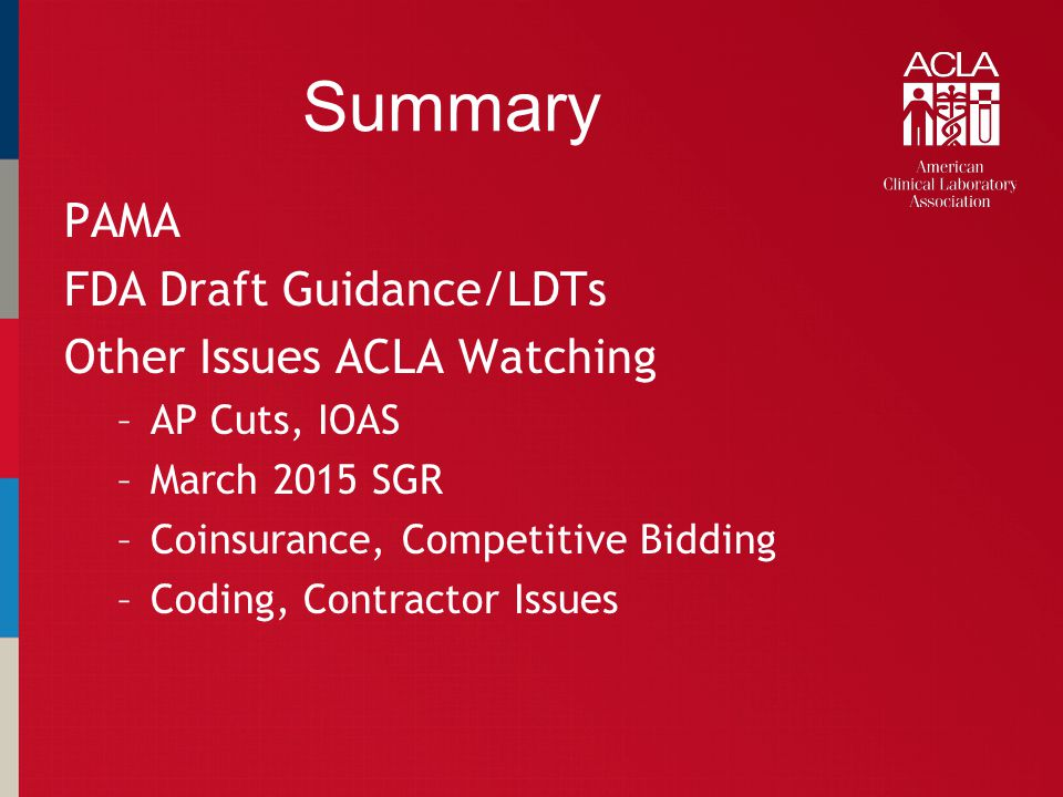 Summary PAMA FDA Draft Guidance/LDTs Other Issues ACLA Watching –AP Cuts, IOAS –March 2015 SGR –Coinsurance, Competitive Bidding –Coding, Contractor I