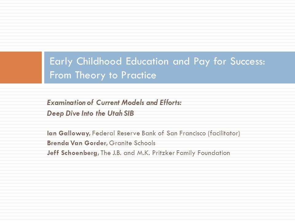 Early Childhood Education in Salt Lake City: Goals of the Utah SIB  3,500 low-income 3 and 4 year olds will be enrolled in the Utah High Quality Preschool Program and have their academic progress tracked from K-6 grade.