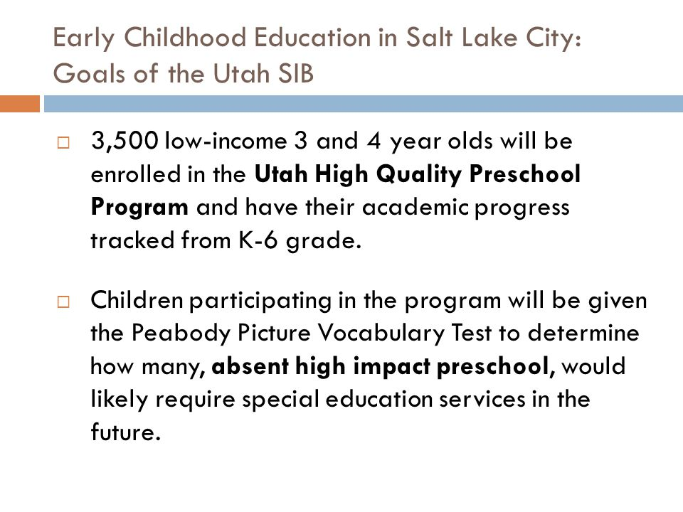 Early Childhood Education in Salt Lake City: Goals of the Utah SIB  3,500 low-income 3 and 4 year olds will be enrolled in the Utah High Quality Preschool Program and have their academic progress tracked from K-6 grade.