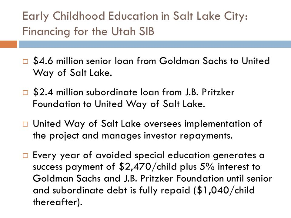 Early Childhood Education in Salt Lake City: Transaction Structure of the Utah SIB Source: Goldman Sachs Bank USA and the Federal Reserve Bank of San Francisco 3 GOLDMAN SACHS BANK USA Senior Lender SENIOR SOCIAL IMPACT LOAN LOAN REPAYMENT 7 PRESCHOOL PROVIDERS STREAM OF PAYMENTS TO FUND INTERVENTION 4 EVALUATOR 5 MEASURES IMPACT PERFORMANCE ACCOUNT MANAGER SALT LAKE COUNTY Payor STATE OF UTAH (DETAILS TBD) Payor FUNDING 1 UNITED WAY OF SALT LAKE Intermediary J.B.