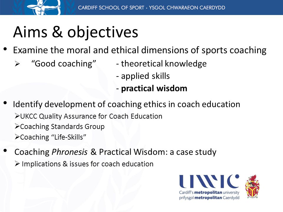 "Aims & objectives Examine the moral and ethical dimensions of sports coaching  ""Good coaching"" - theoretical knowledge - applied skills - practical w"