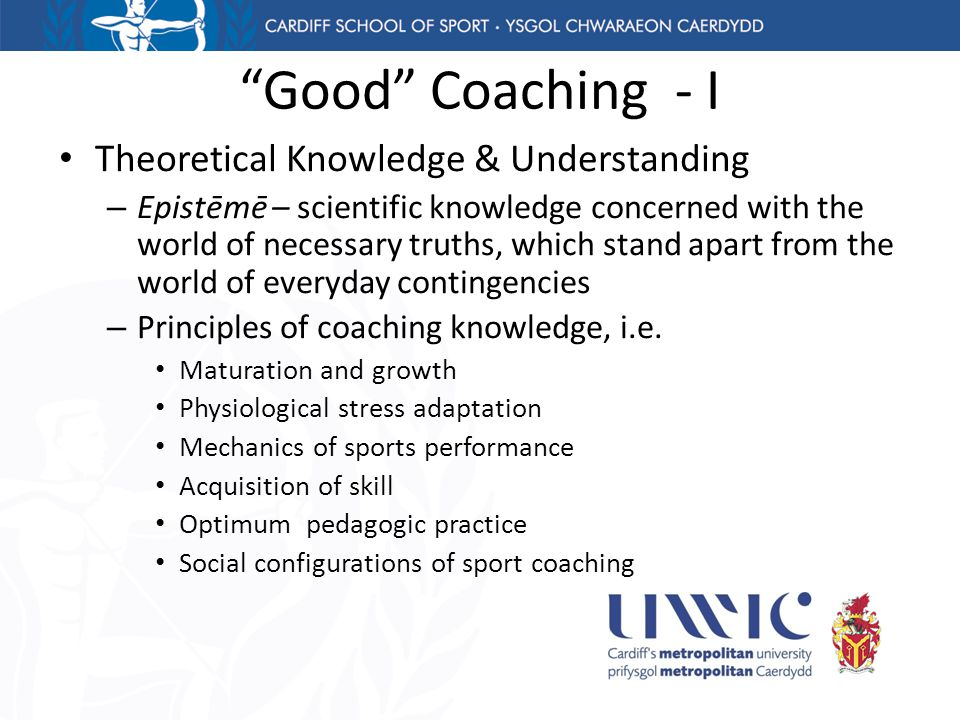 Good Coaching - I Theoretical Knowledge & Understanding – Epistēmē – scientific knowledge concerned with the world of necessary truths, which stand apart from the world of everyday contingencies – Principles of coaching knowledge, i.e.