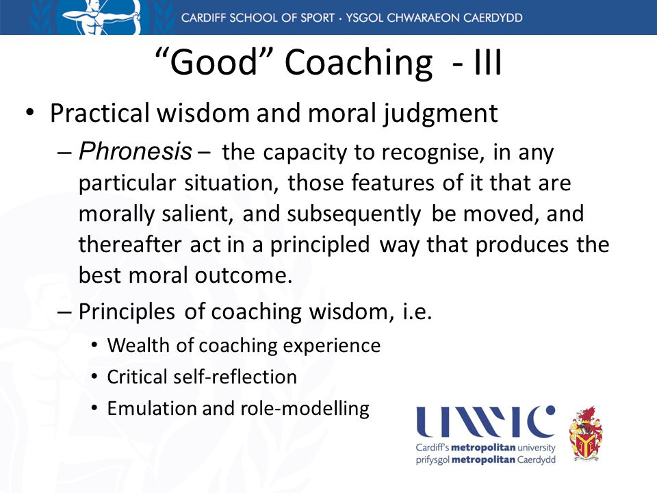 Good Coaching - III Practical wisdom and moral judgment –Phronesis – the capacity to recognise, in any particular situation, those features of it that are morally salient, and subsequently be moved, and thereafter act in a principled way that produces the best moral outcome.