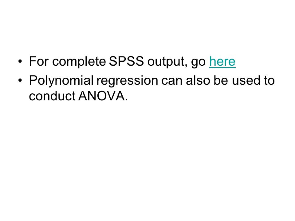 For complete SPSS output, go herehere Polynomial regression can also be used to conduct ANOVA.