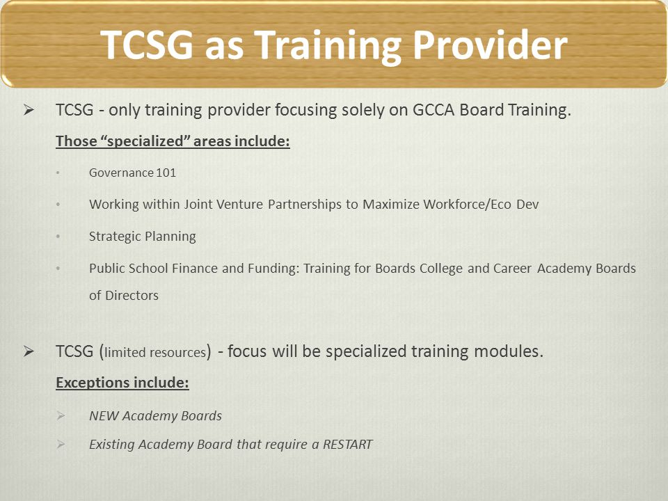 Other Training Providers When selecting GaDOE Charter Board Training Providers other than the TCSG OCCT, be sure that they have experience/knowledge of the operation, purpose, mission of College and Career Academies in GA and have a good understanding of joint venture partnerships.