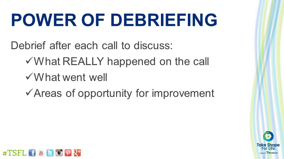 POWER OF DEBRIEFING Debrief after each call to discuss: What REALLY happened on the call What went well Areas of opportunity for improvement
