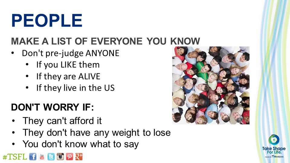 PEOPLE MAKE A LIST OF EVERYONE YOU KNOW Don t pre-judge ANYONE If you LIKE them If they are ALIVE If they live in the US DON T WORRY IF: They can t afford it They don t have any weight to lose You don t know what to say