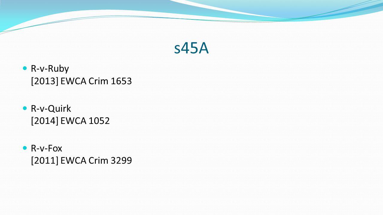 s45A R-v-Ruby [2013] EWCA Crim 1653 R-v-Quirk [2014] EWCA 1052 R-v-Fox [2011] EWCA Crim 3299
