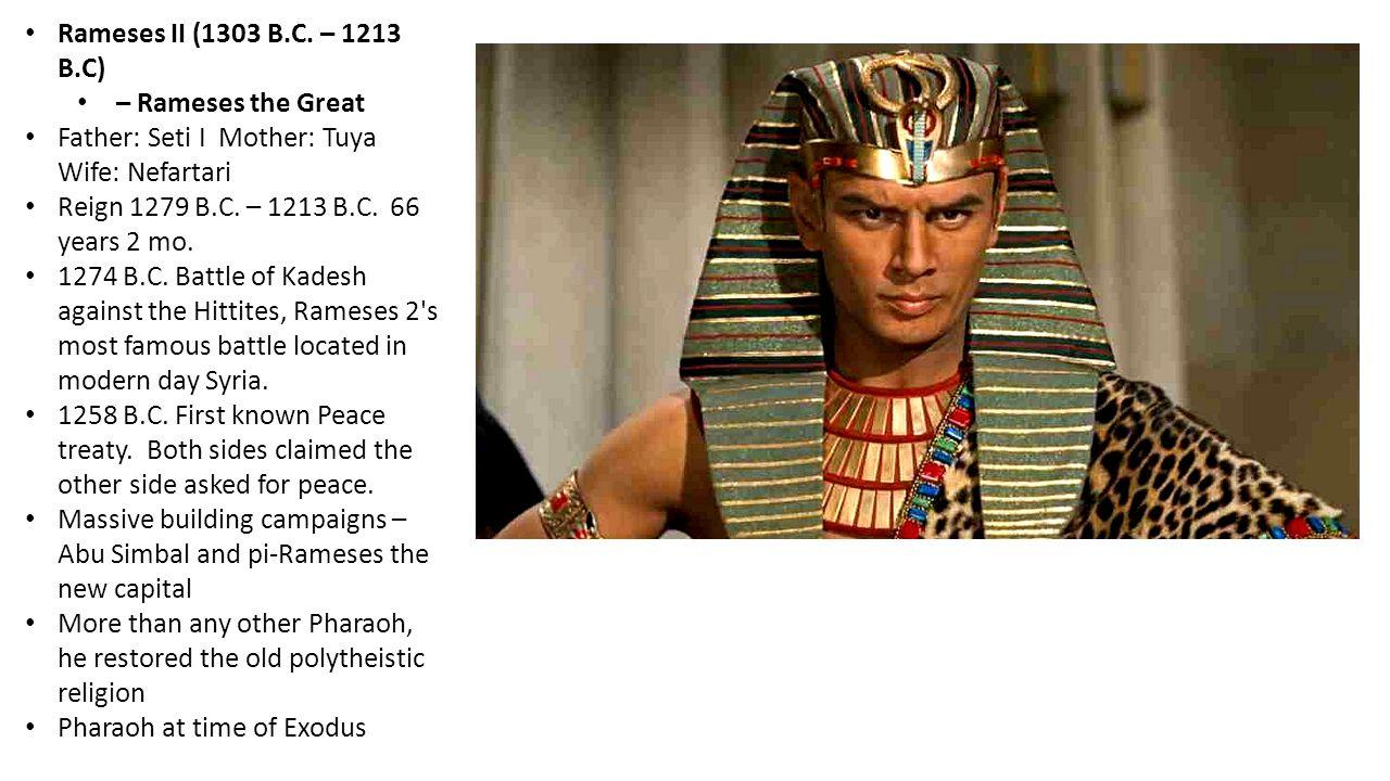 Rameses II (1303 B.C. – 1213 B.C) – Rameses the Great Father: Seti I Mother: Tuya Wife: Nefartari Reign 1279 B.C. – 1213 B.C. 66 years 2 mo. 1274 B.C.