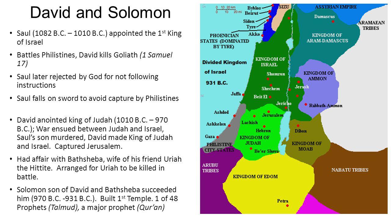 David and Solomon Saul (1082 B.C. – 1010 B.C.) appointed the 1 st King of Israel Battles Philistines, David kills Goliath (1 Samuel 17) Saul later rej