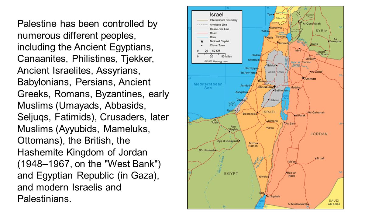 Palestine has been controlled by numerous different peoples, including the Ancient Egyptians, Canaanites, Philistines, Tjekker, Ancient Israelites, As