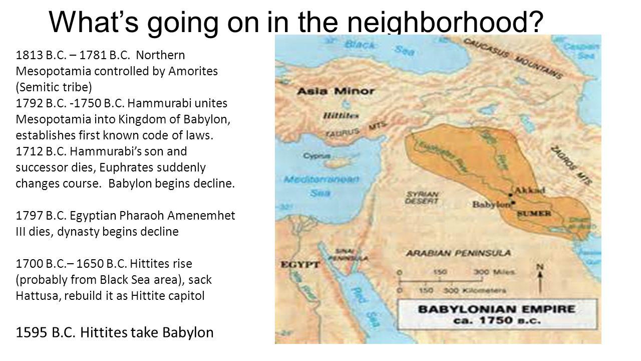 What's going on in the neighborhood? 1813 B.C. – 1781 B.C. Northern Mesopotamia controlled by Amorites (Semitic tribe) 1792 B.C. -1750 B.C. Hammurabi