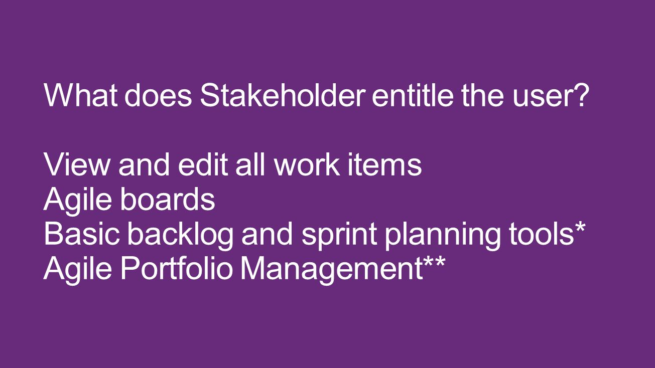 What does Stakeholder entitle the user? View and edit all work items Agile boards Basic backlog and sprint planning tools* Agile Portfolio Management*