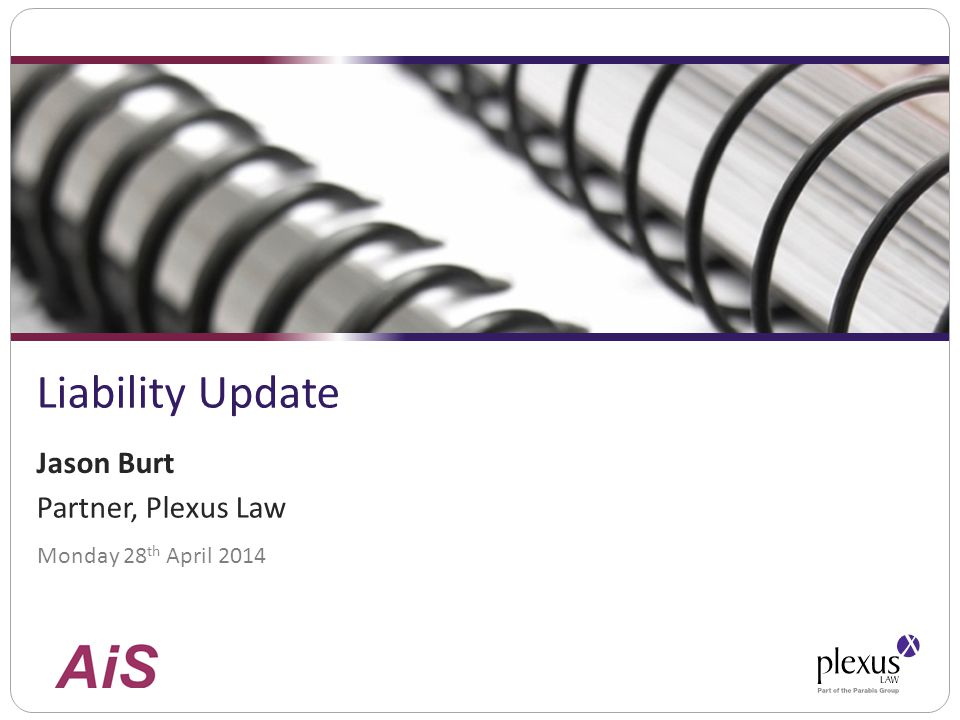 Liability Update Monday 28 th April 2014 Jason Burt Partner, Plexus Law
