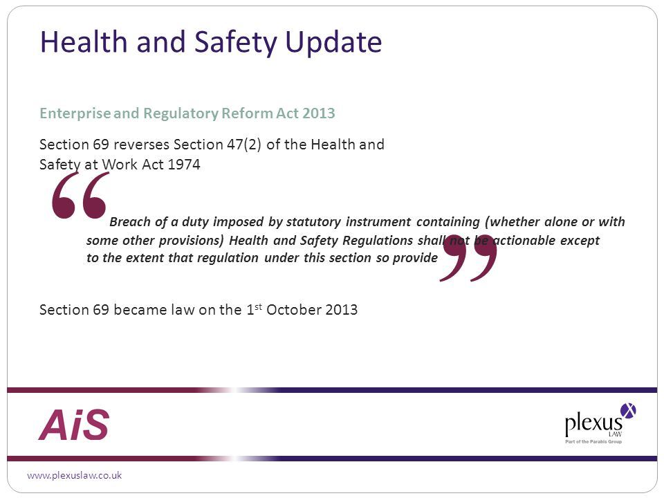 www.plexuslaw.co.uk Enterprise and Regulatory Reform Act 2013 Section 69 reverses Section 47(2) of the Health and Safety at Work Act 1974 Breach of a duty imposed by statutory instrument containing (whether alone or with some other provisions) Health and Safety Regulations shall not be actionable except to the extent that regulation under this section so provide Section 69 became law on the 1 st October 2013 Health and Safety Update