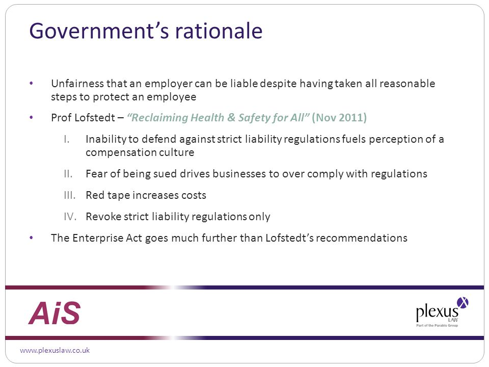 www.plexuslaw.co.uk Government's rationale Unfairness that an employer can be liable despite having taken all reasonable steps to protect an employee Prof Lofstedt – Reclaiming Health & Safety for All (Nov 2011) I.Inability to defend against strict liability regulations fuels perception of a compensation culture II.Fear of being sued drives businesses to over comply with regulations III.Red tape increases costs IV.Revoke strict liability regulations only The Enterprise Act goes much further than Lofstedt's recommendations