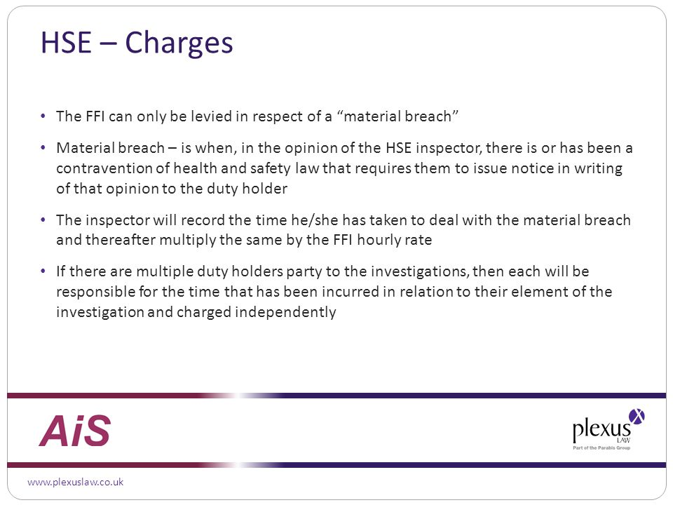 www.plexuslaw.co.uk HSE – Charges The FFI can only be levied in respect of a material breach Material breach – is when, in the opinion of the HSE inspector, there is or has been a contravention of health and safety law that requires them to issue notice in writing of that opinion to the duty holder The inspector will record the time he/she has taken to deal with the material breach and thereafter multiply the same by the FFI hourly rate If there are multiple duty holders party to the investigations, then each will be responsible for the time that has been incurred in relation to their element of the investigation and charged independently