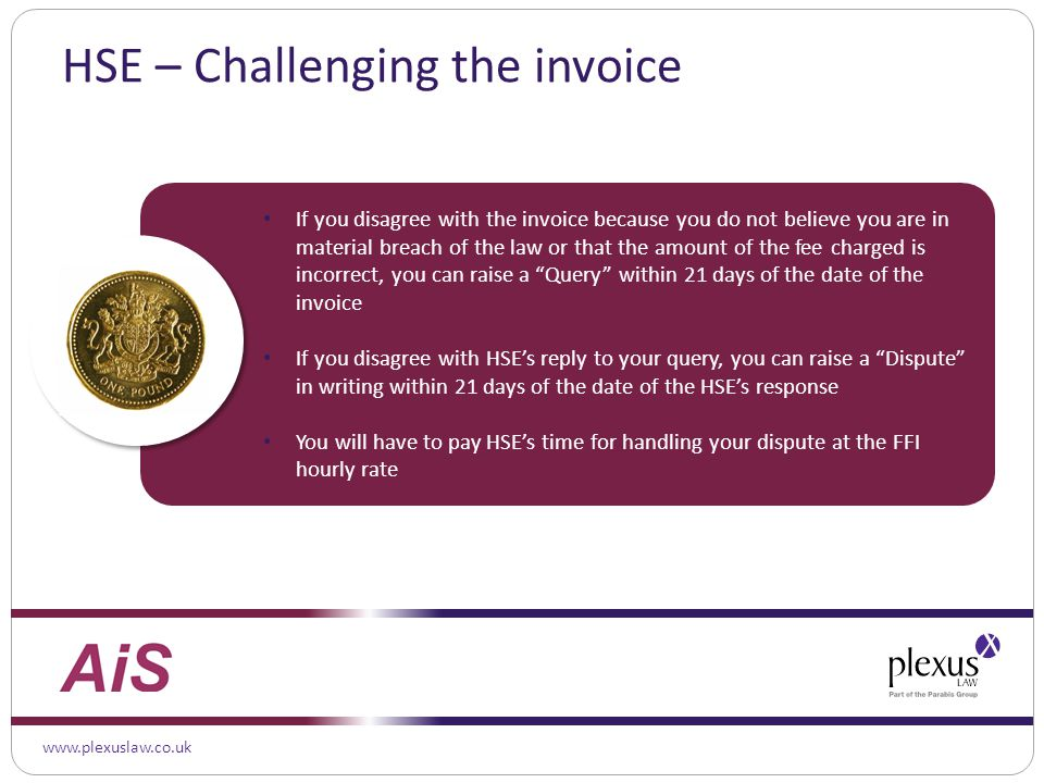 www.plexuslaw.co.uk HSE – Challenging the invoice If you disagree with the invoice because you do not believe you are in material breach of the law or that the amount of the fee charged is incorrect, you can raise a Query within 21 days of the date of the invoice If you disagree with HSE's reply to your query, you can raise a Dispute in writing within 21 days of the date of the HSE's response You will have to pay HSE's time for handling your dispute at the FFI hourly rate