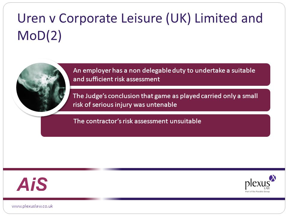 www.plexuslaw.co.uk Uren v Corporate Leisure (UK) Limited and MoD(2) The Judge's conclusion that game as played carried only a small risk of serious injury was untenable An employer has a non delegable duty to undertake a suitable and sufficient risk assessment The contractor's risk assessment unsuitable