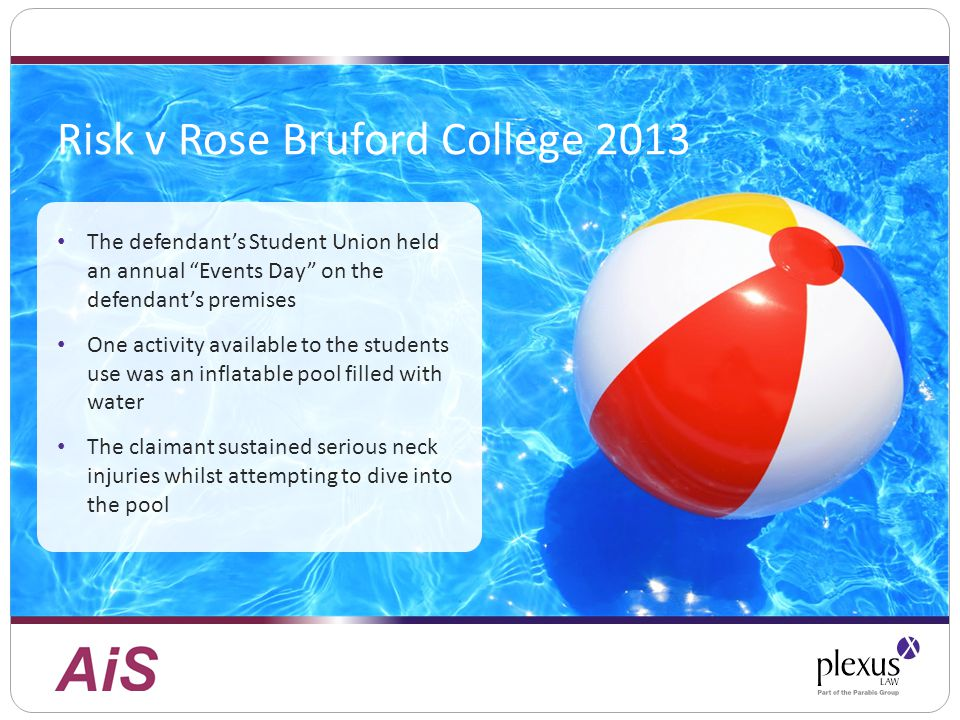 Risk v Rose Bruford College 2013 The defendant's Student Union held an annual Events Day on the defendant's premises One activity available to the students use was an inflatable pool filled with water The claimant sustained serious neck injuries whilst attempting to dive into the pool