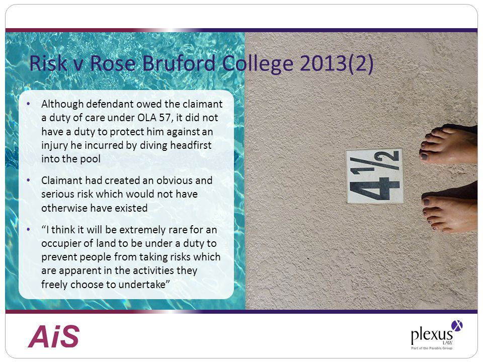 Risk v Rose Bruford College 2013(2) Although defendant owed the claimant a duty of care under OLA 57, it did not have a duty to protect him against an injury he incurred by diving headfirst into the pool Claimant had created an obvious and serious risk which would not have otherwise have existed I think it will be extremely rare for an occupier of land to be under a duty to prevent people from taking risks which are apparent in the activities they freely choose to undertake
