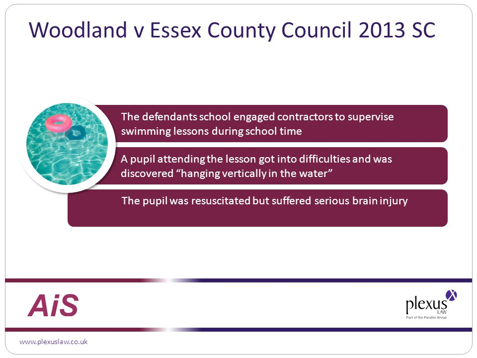 www.plexuslaw.co.uk Woodland v Essex County Council 2013 SC A pupil attending the lesson got into difficulties and was discovered hanging vertically in the water The defendants school engaged contractors to supervise swimming lessons during school time The pupil was resuscitated but suffered serious brain injury