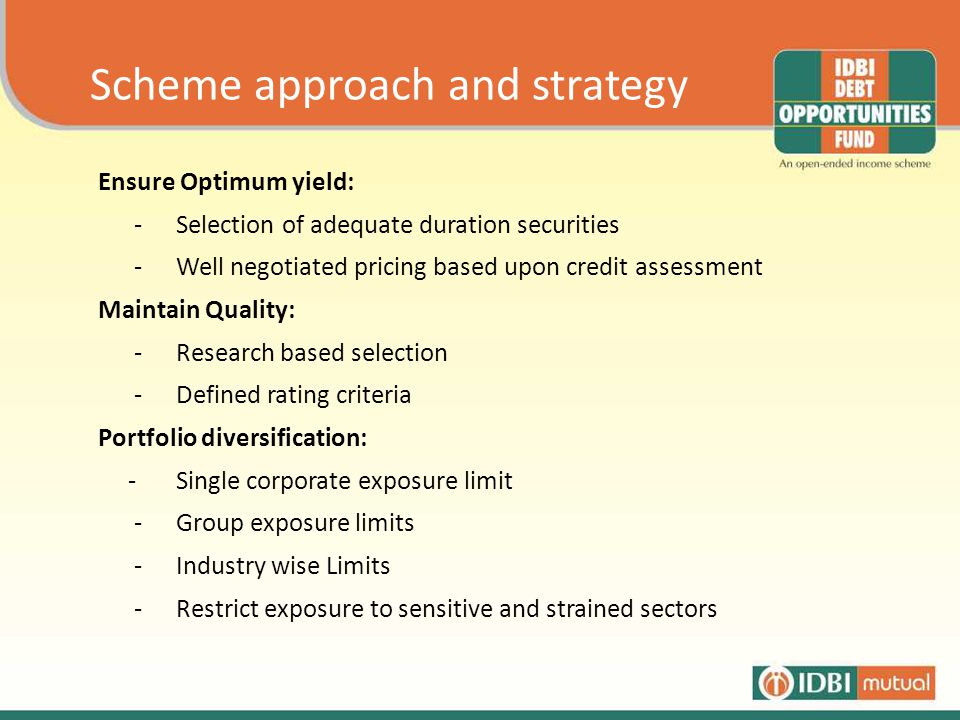 Scheme approach and strategy Ensure Optimum yield: -Selection of adequate duration securities -Well negotiated pricing based upon credit assessment Maintain Quality: - Research based selection - Defined rating criteria Portfolio diversification: -Single corporate exposure limit - Group exposure limits - Industry wise Limits - Restrict exposure to sensitive and strained sectors