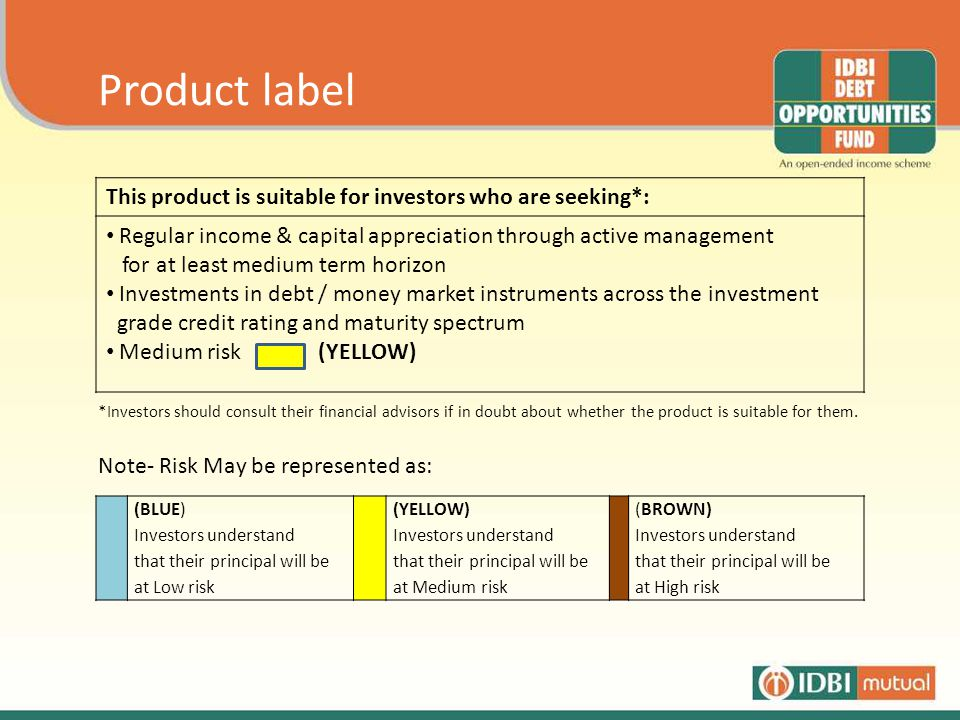Product label This product is suitable for investors who are seeking*: Regular income & capital appreciation through active management for at least medium term horizon Investments in debt / money market instruments across the investment grade credit rating and maturity spectrum Medium risk (YELLOW) *Investors should consult their financial advisors if in doubt about whether the product is suitable for them.